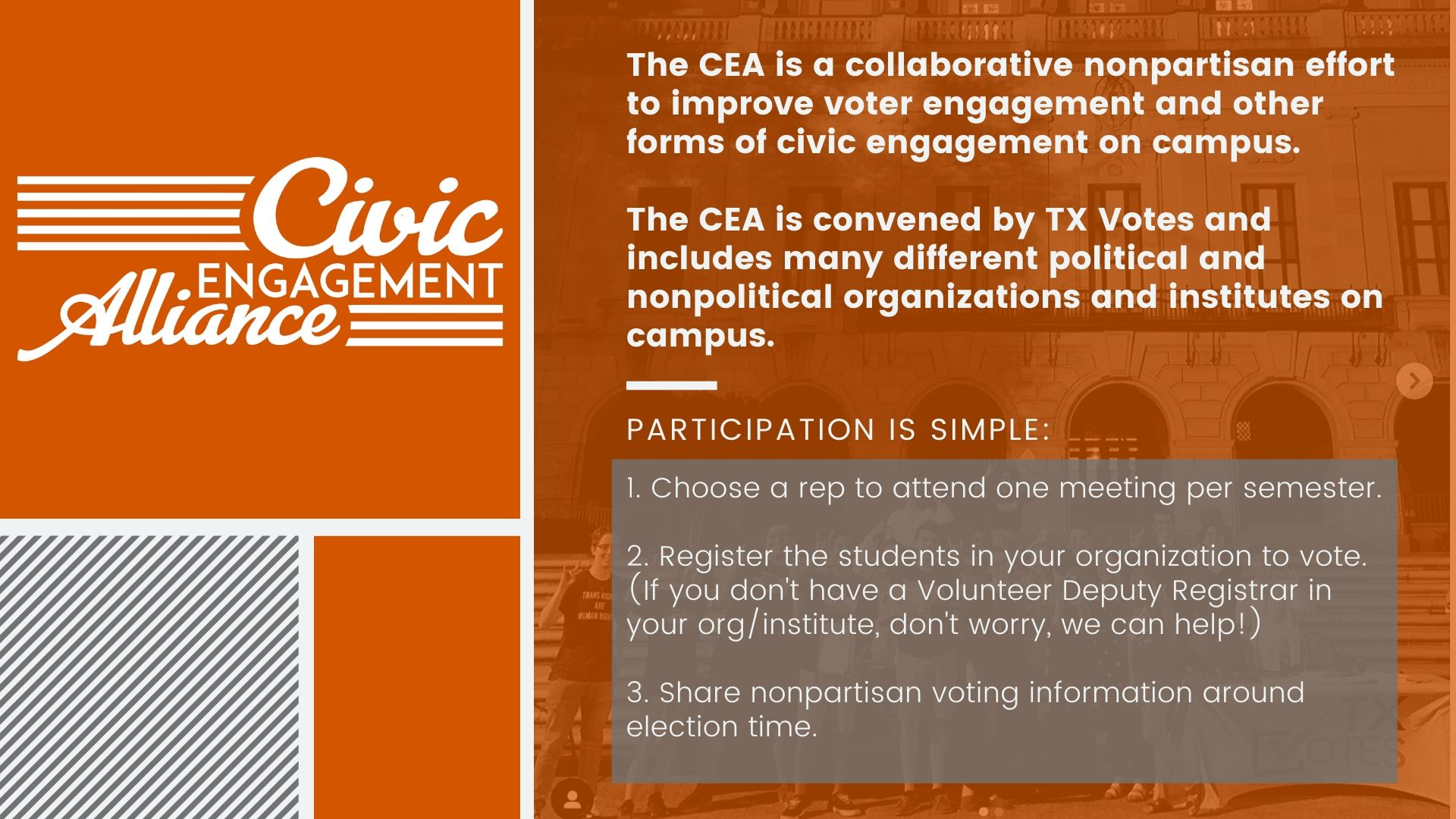 The CEA is a collaborative nonpartisan effort to improve voter engagement and other forms of civic engagement on campus.   The CEA is convened by TX Votes and includes many different political and nonpolitical organizations and institutes on campus.